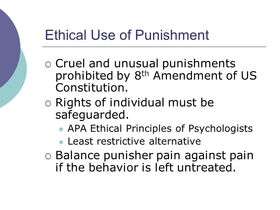 Ethical Use of Punishment Cruel and unusual punishments prohibited by 8 th Amendment of US Constitution. Rights of individual must be safeguarded. APA