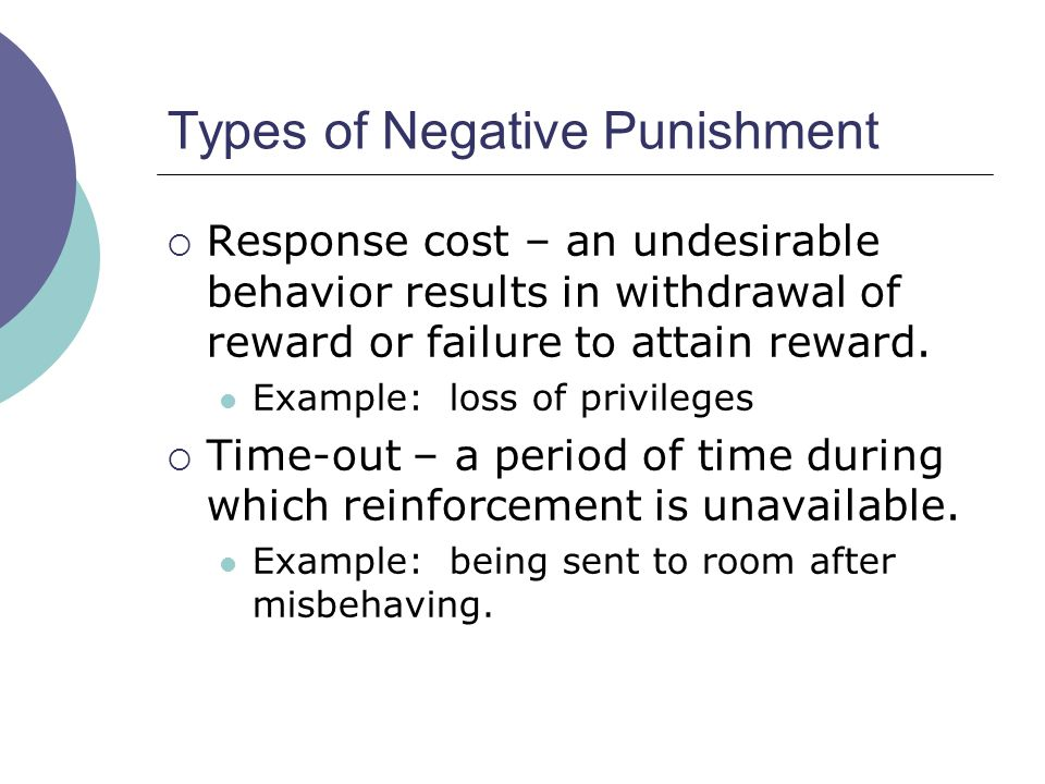 Types of Negative Punishment Response cost – an undesirable behavior results in withdrawal of reward or failure to attain reward.