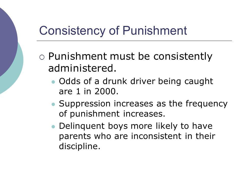 Consistency of Punishment Punishment must be consistently administered. Odds of a drunk driver being caught are 1 in 2000. Suppression increases as th