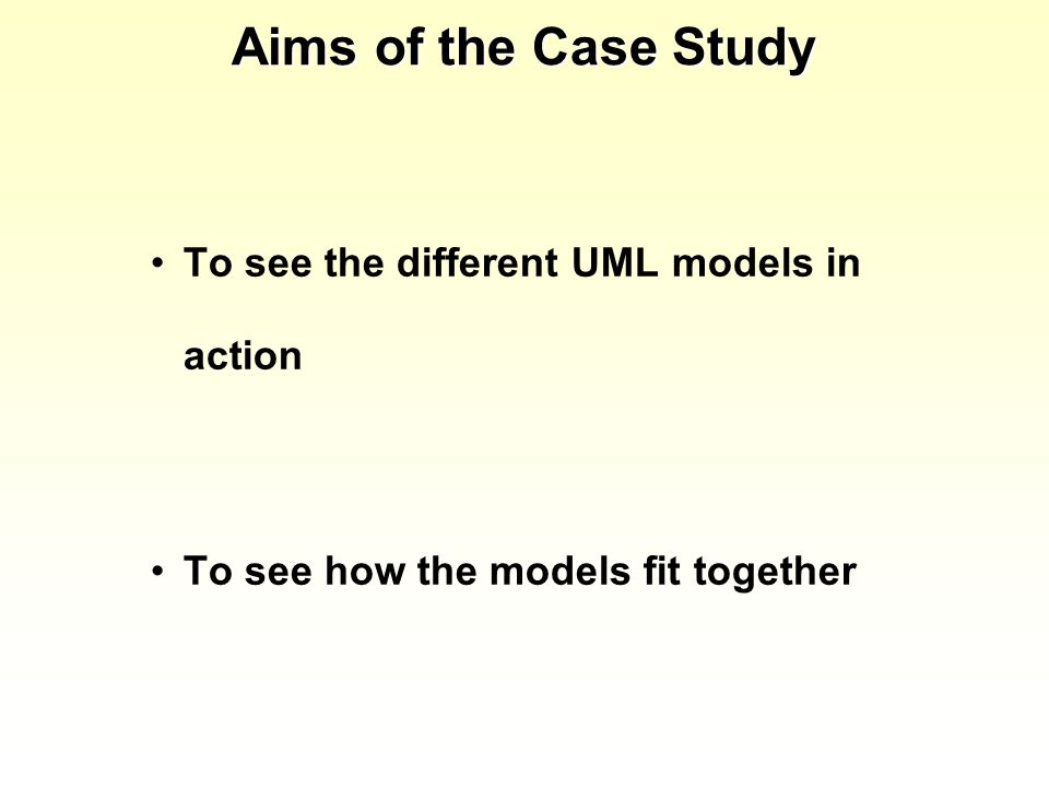 Aims of the Case Study To see the different UML models in action To see how the models fit together