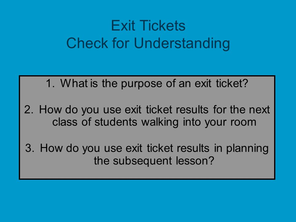 10 Exit Tickets Check for Understanding 1.What is the purpose of an exit ticket? 2.How do you use exit ticket results for the next class of students w