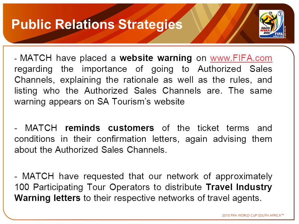 Public Relations Strategies - MATCH have placed a website warning on www.FIFA.com regarding the importance of going to Authorized Sales Channels, explaining the rationale as well as the rules, and listing who the Authorized Sales Channels are.