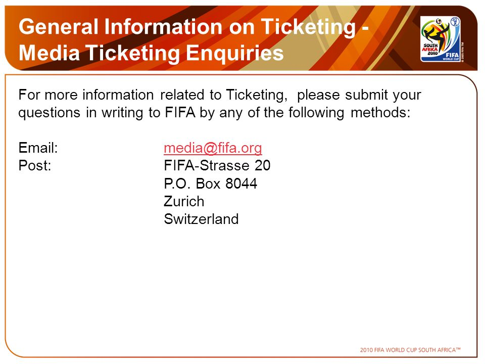 General Information on Ticketing - Media Ticketing Enquiries For more information related to Ticketing, please submit your questions in writing to FIFA by any of the following methods: Email:media@fifa.orgmedia@fifa.org Post:FIFA-Strasse 20 P.O.