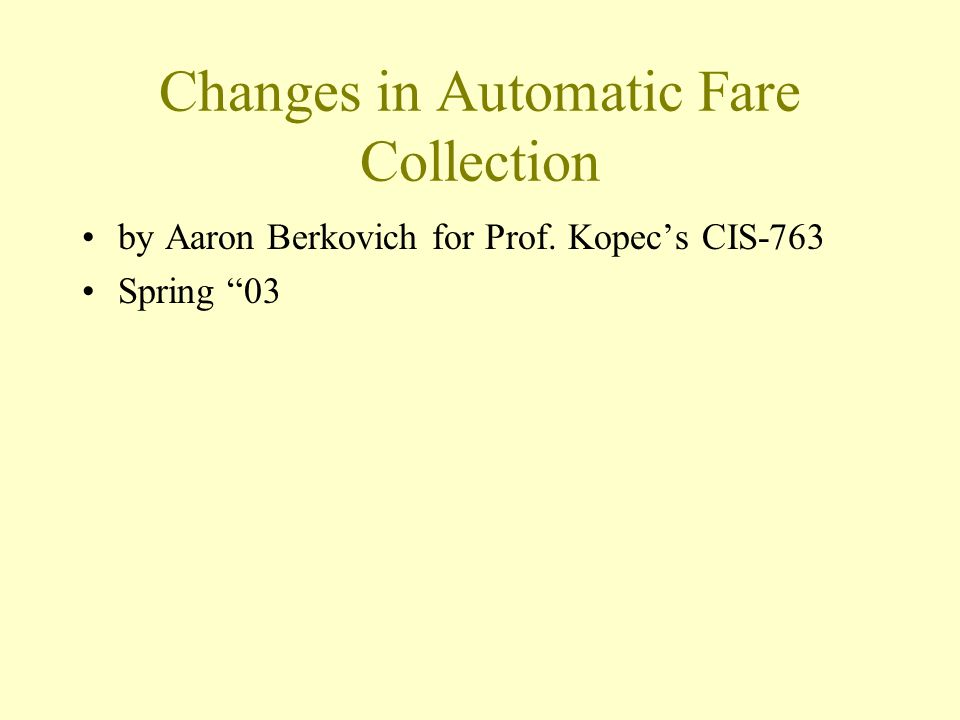 Changes in Automatic Fare Collection by Aaron Berkovich for Prof. Kopecs CIS-763 Spring 03