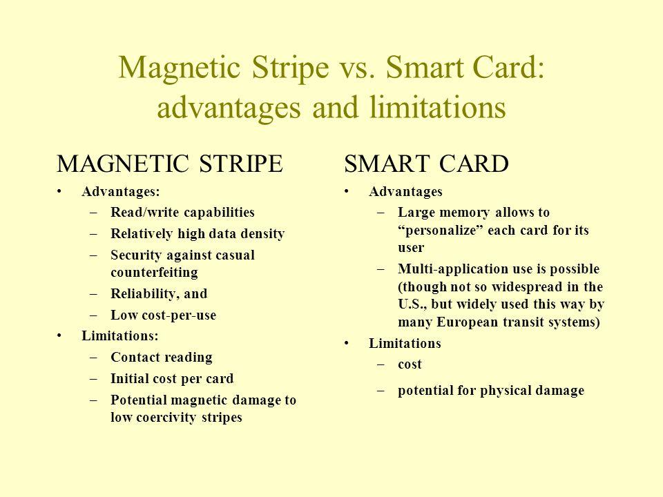 Magnetic Stripe vs. Smart Card: advantages and limitations MAGNETIC STRIPE Advantages: –Read/write capabilities –Relatively high data density –Securit