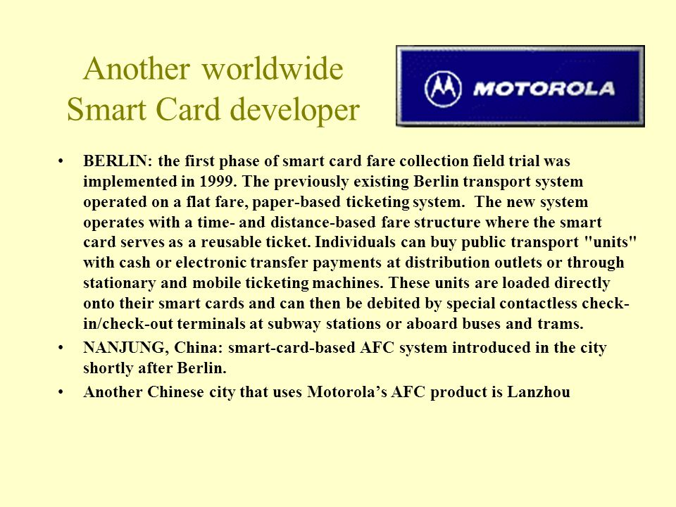 Another worldwide Smart Card developer BERLIN: the first phase of smart card fare collection field trial was implemented in 1999. The previously exist