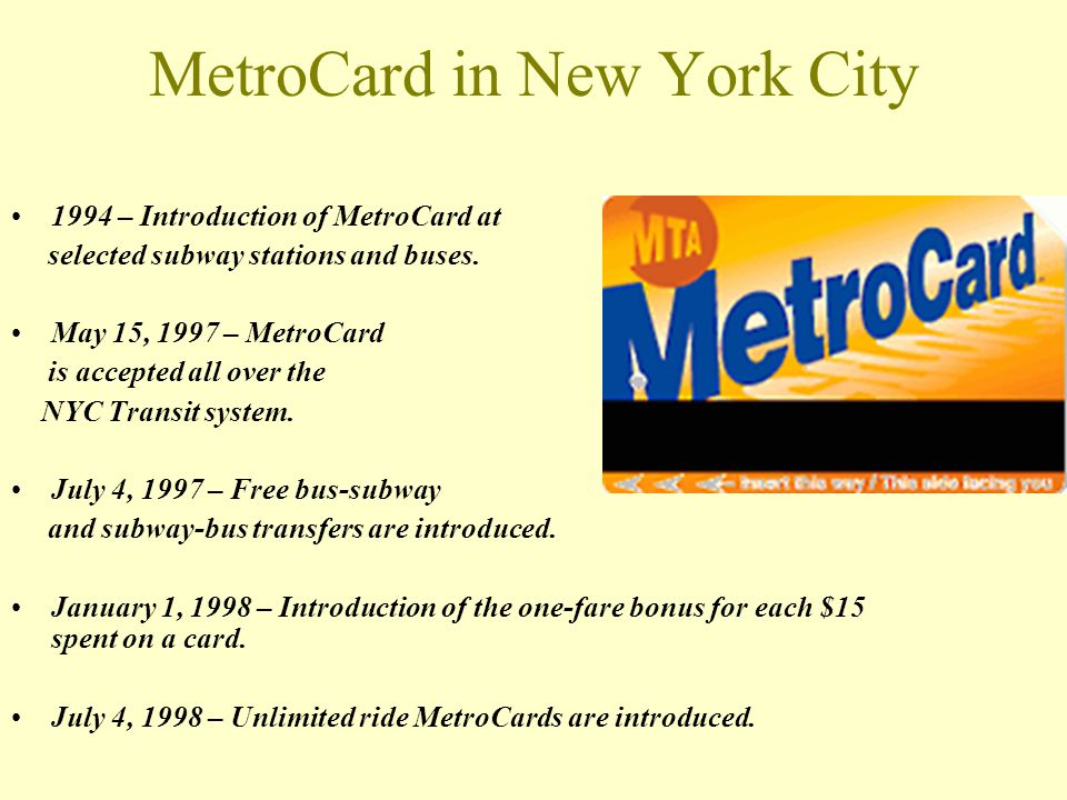 MetroCard in New York City 1994 – Introduction of MetroCard at selected subway stations and buses. May 15, 1997 – MetroCard is accepted all over the N
