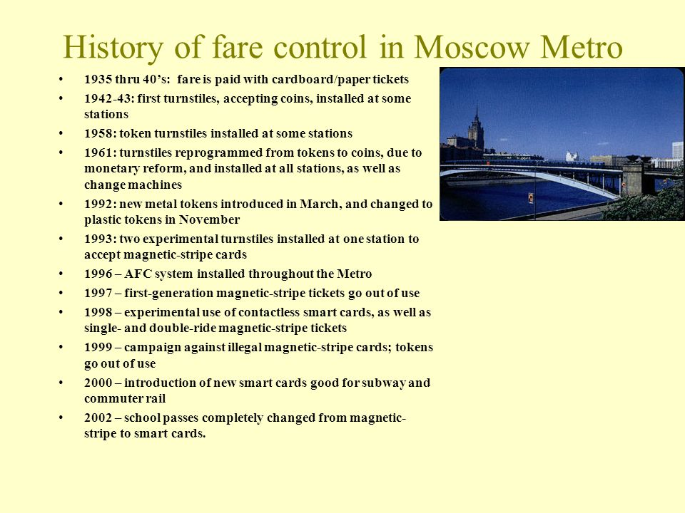 History of fare control in Moscow Metro 1935 thru 40s: fare is paid with cardboard/paper tickets 1942-43: first turnstiles, accepting coins, installed