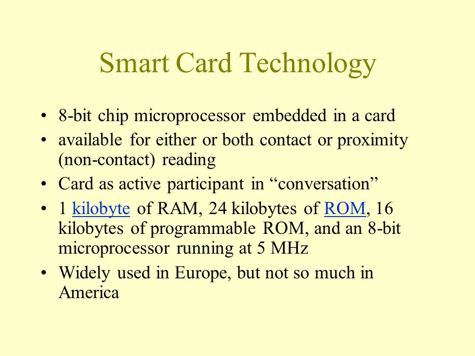 Smart Card Technology 8-bit chip microprocessor embedded in a card available for either or both contact or proximity (non-contact) reading Card as act