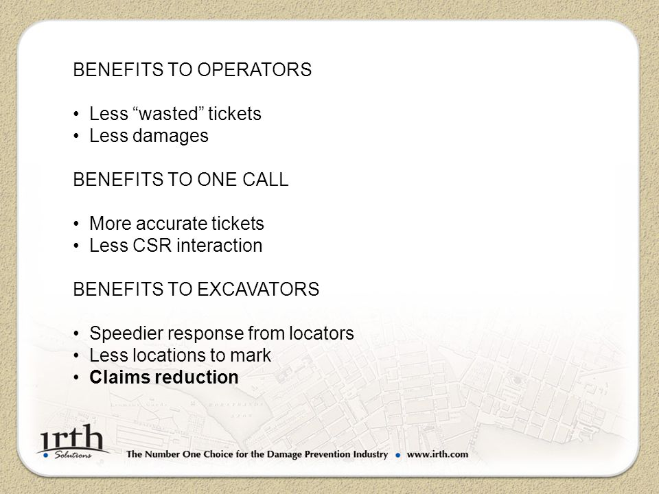 BENEFITS TO OPERATORS Less wasted tickets Less damages BENEFITS TO ONE CALL More accurate tickets Less CSR interaction BENEFITS TO EXCAVATORS Speedier