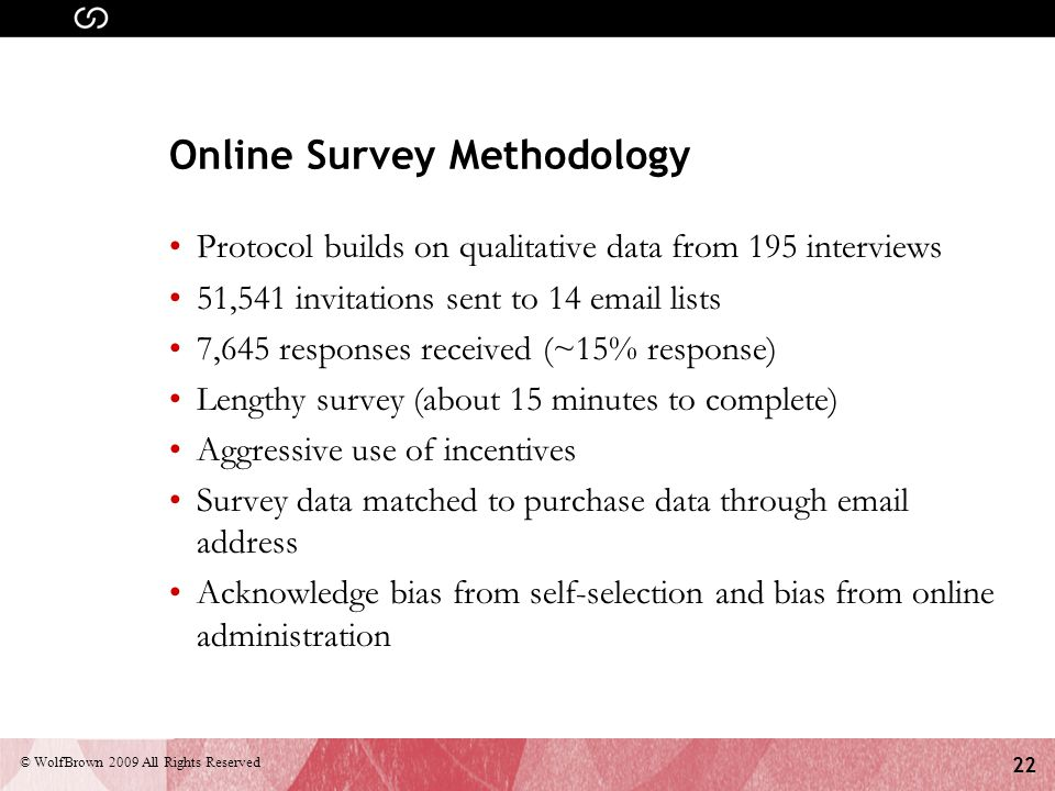22 © WolfBrown 2009 All Rights Reserved Online Survey Methodology Protocol builds on qualitative data from 195 interviews 51,541 invitations sent to 14 email lists 7,645 responses received (~15% response) Lengthy survey (about 15 minutes to complete) Aggressive use of incentives Survey data matched to purchase data through email address Acknowledge bias from self-selection and bias from online administration