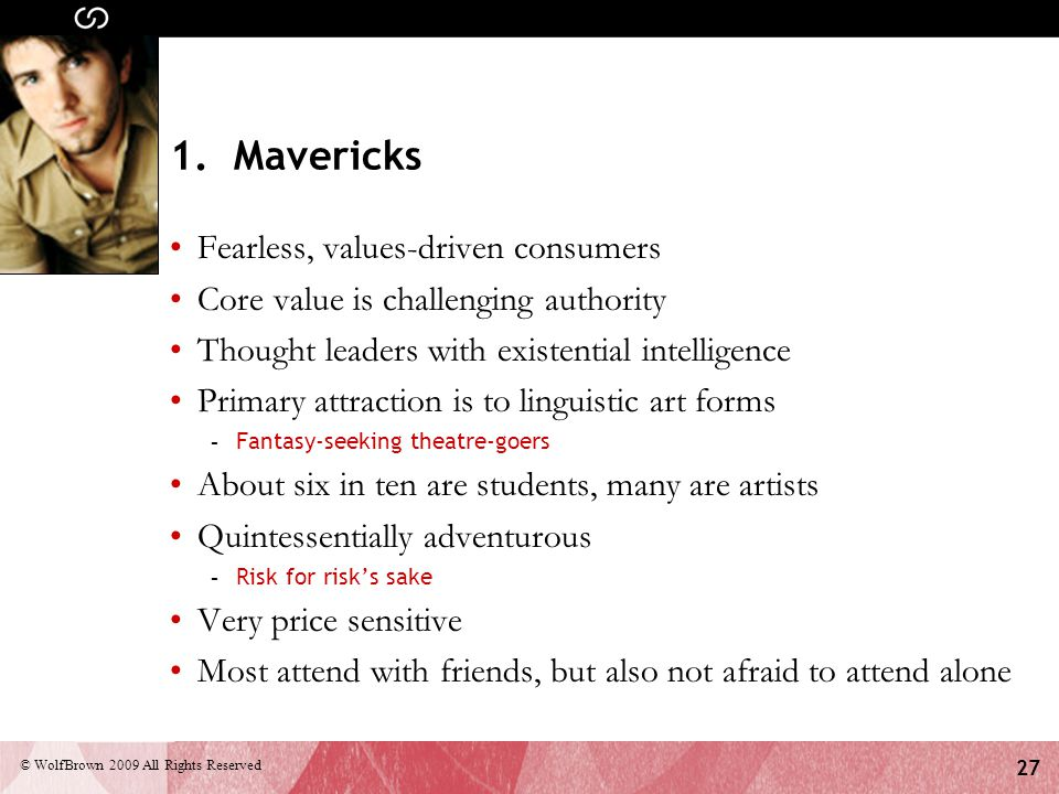 27 © WolfBrown 2009 All Rights Reserved 1. Mavericks Fearless, values-driven consumers Core value is challenging authority Thought leaders with existe