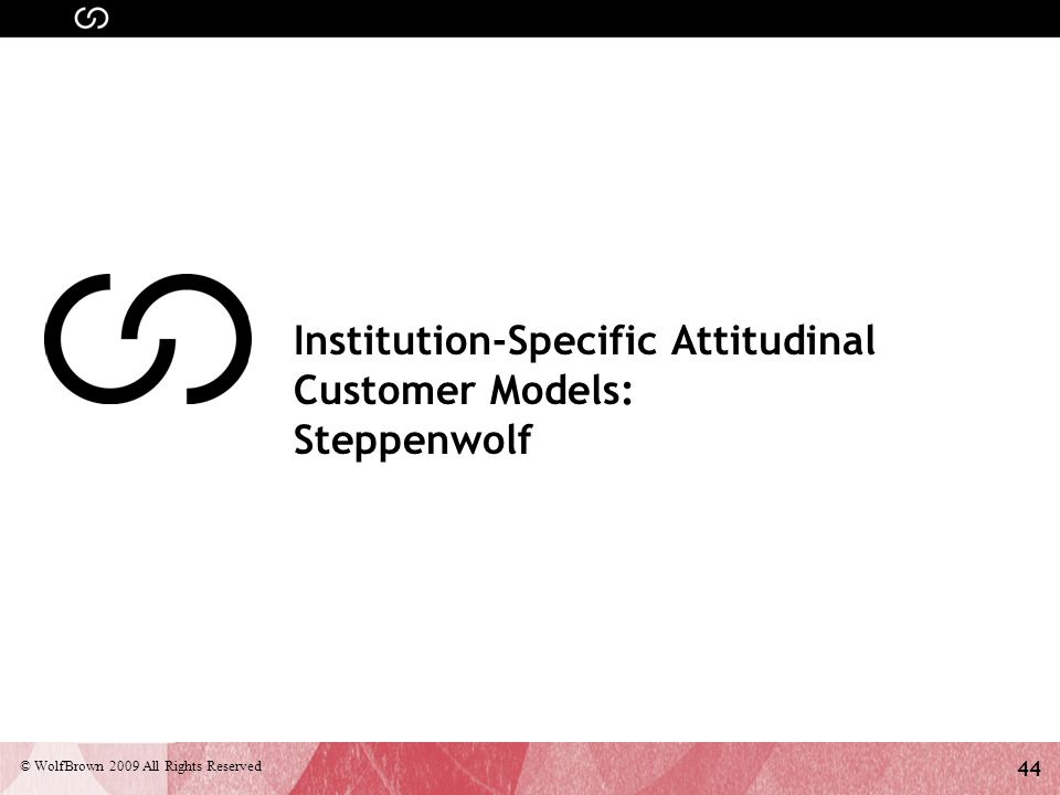 44 © WolfBrown 2009 All Rights Reserved Institution-Specific Attitudinal Customer Models: Steppenwolf