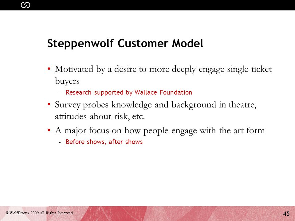 45 © WolfBrown 2009 All Rights Reserved Steppenwolf Customer Model Motivated by a desire to more deeply engage single-ticket buyers - Research supported by Wallace Foundation Survey probes knowledge and background in theatre, attitudes about risk, etc.