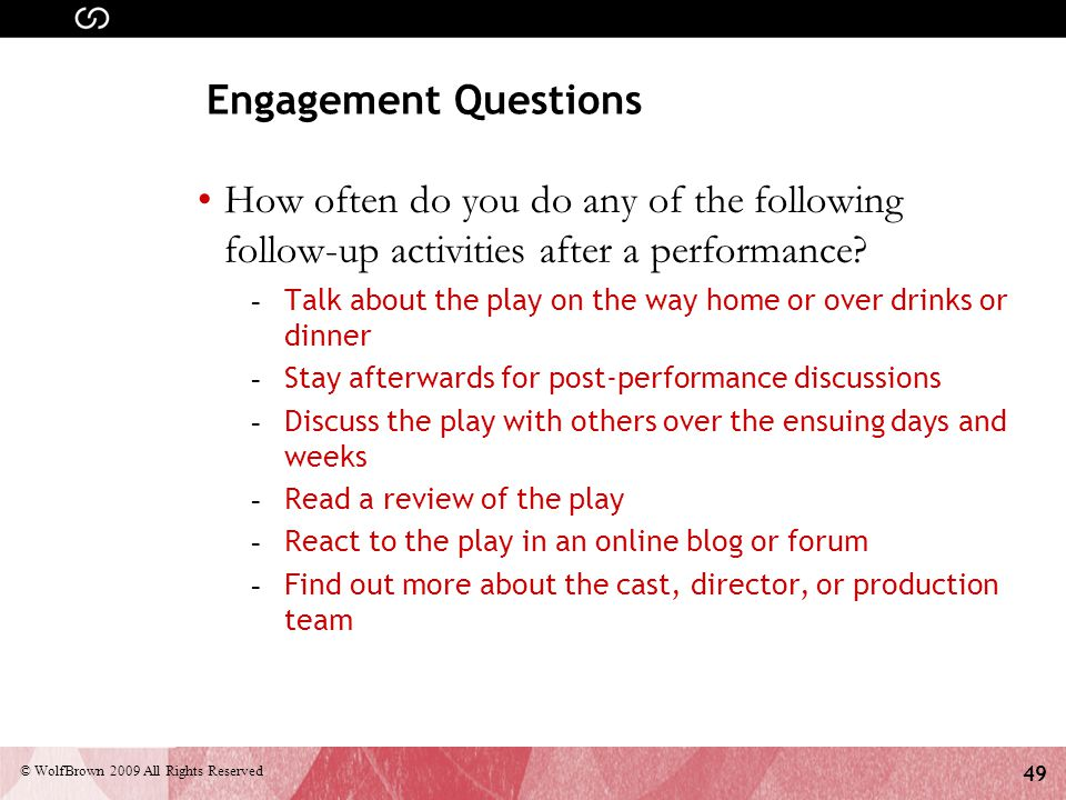 49 © WolfBrown 2009 All Rights Reserved Engagement Questions How often do you do any of the following follow-up activities after a performance.