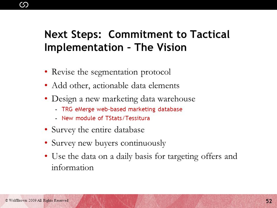 52 © WolfBrown 2009 All Rights Reserved Next Steps: Commitment to Tactical Implementation – The Vision Revise the segmentation protocol Add other, act