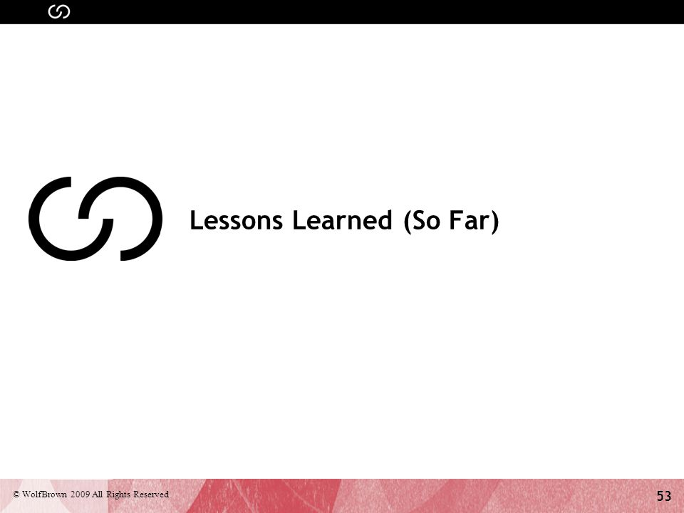53 © WolfBrown 2009 All Rights Reserved Lessons Learned (So Far)