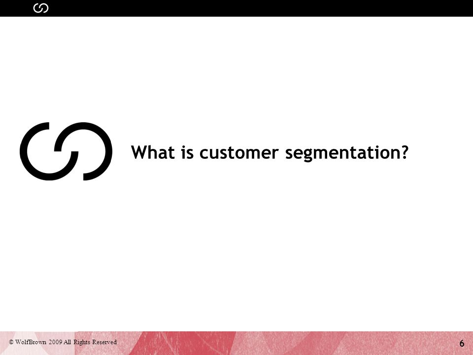 7 © WolfBrown 2009 All Rights Reserved Definition Customer Segmentation is the subdivision of a market into discrete customer groups that share similar characteristics.