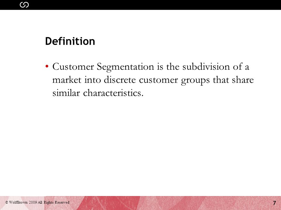 8 © WolfBrown 2009 All Rights Reserved In the commercial world, businesses use customer segmentation to… Prioritize new product development efforts Develop customized marketing programs (targeting) Choose specific product features (packaging) Establish appropriate service options Design an optimal distribution strategy (sales channel) Determine appropriate product pricing Source: Bain & Co.