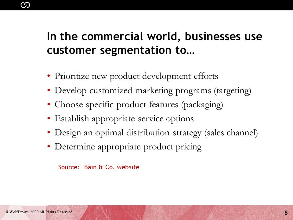 8 © WolfBrown 2009 All Rights Reserved In the commercial world, businesses use customer segmentation to… Prioritize new product development efforts De