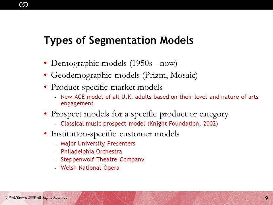 9 © WolfBrown 2009 All Rights Reserved Types of Segmentation Models Demographic models (1950s - now) Geodemographic models (Prizm, Mosaic) Product-specific market models - New ACE model of all U.K.