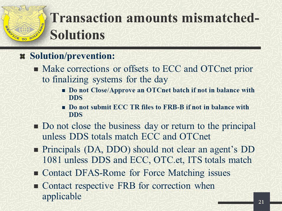 21 Solution/prevention: Make corrections or offsets to ECC and OTCnet prior to finalizing systems for the day Do not Close/Approve an OTCnet batch if not in balance with DDS Do not submit ECC TR files to FRB-B if not in balance with DDS Do not close the business day or return to the principal unless DDS totals match ECC and OTCnet Principals (DA, DDO) should not clear an agents DD 1081 unless DDS and ECC, OTC.et, ITS totals match Contact DFAS-Rome for Force Matching issues Contact respective FRB for correction when applicable Transaction amounts mismatched- Solutions