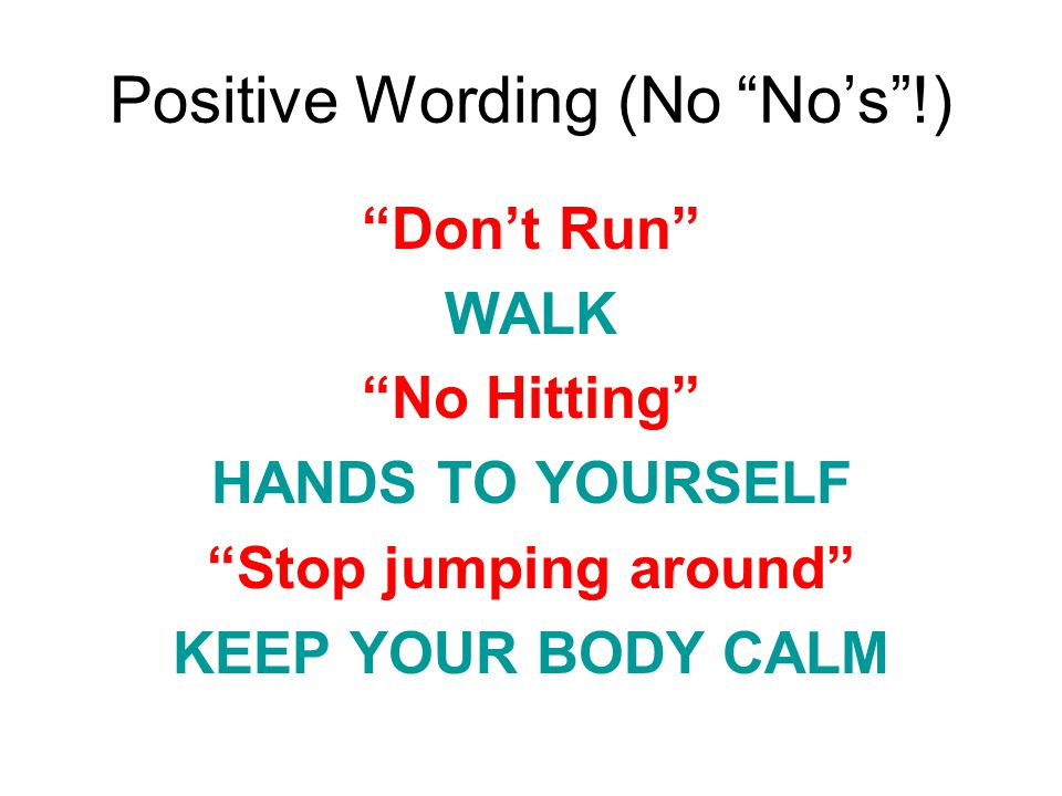 Positive Wording (No Nos!) Dont Run WALK No Hitting HANDS TO YOURSELF Stop jumping around KEEP YOUR BODY CALM