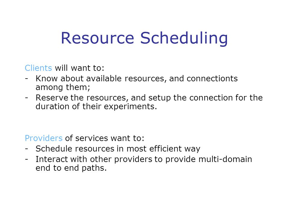 Resource Scheduling Clients will want to: -Know about available resources, and connectionts among them; -Reserve the resources, and setup the connection for the duration of their experiments.