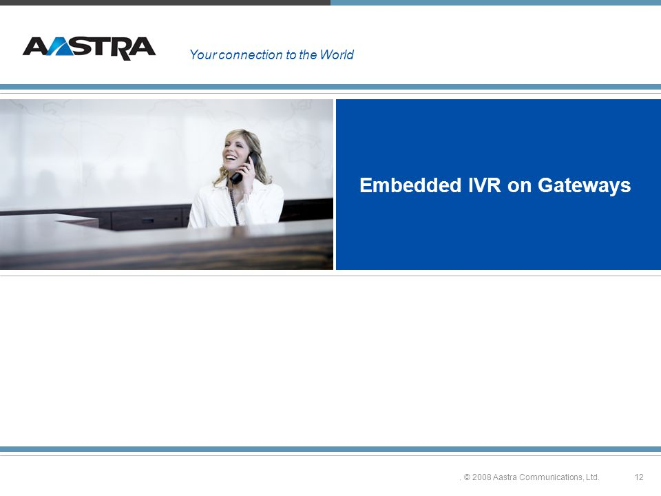12. © 2008 Aastra Communications, Ltd. Embedded IVR on Gateways Your connection to the World