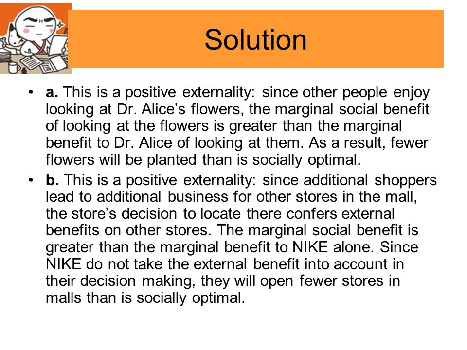 Solution a. This is a positive externality: since other people enjoy looking at Dr. Alices flowers, the marginal social benefit of looking at the flow