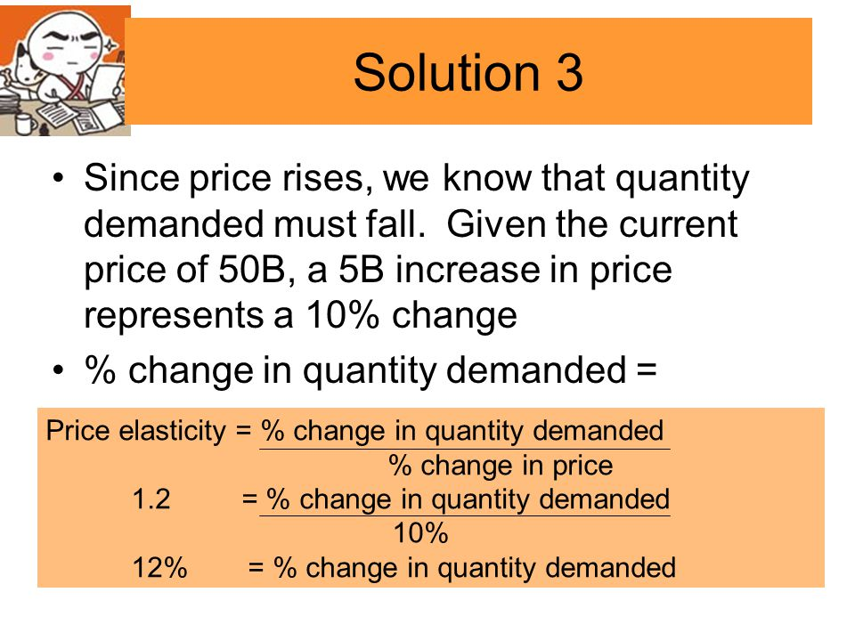 Solution 3 Since price rises, we know that quantity demanded must fall. Given the current price of 50B, a 5B increase in price represents a 10% change
