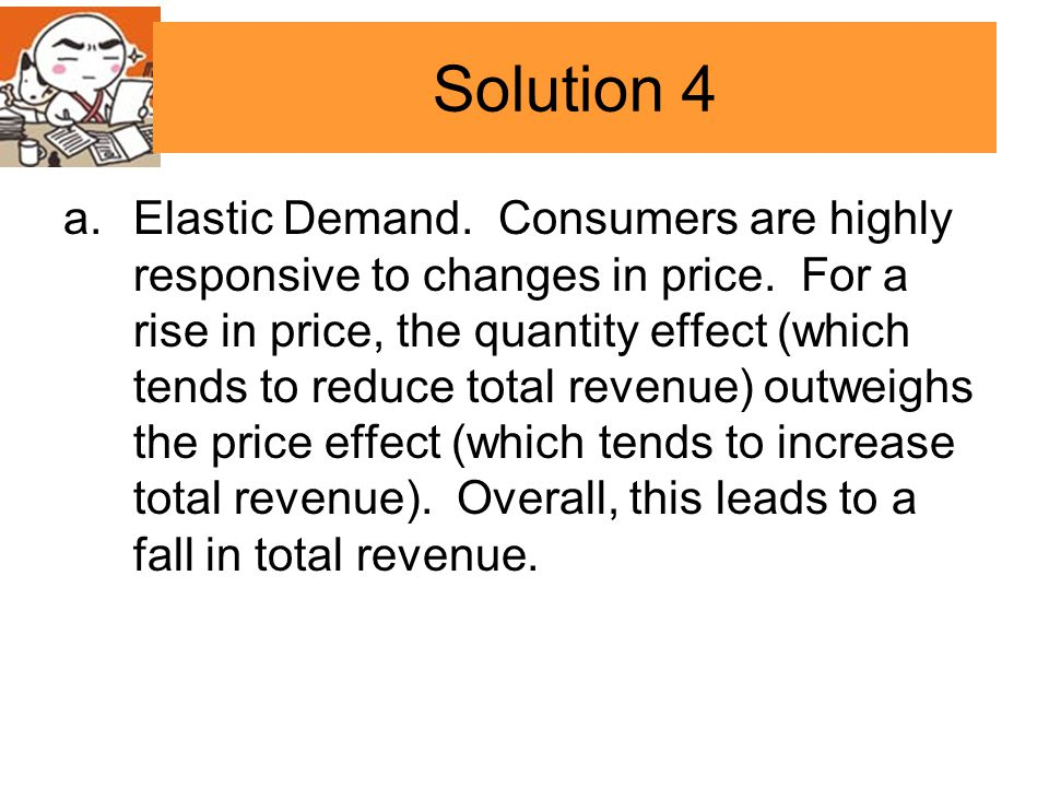 Solution 4 a.Elastic Demand. Consumers are highly responsive to changes in price. For a rise in price, the quantity effect (which tends to reduce tota