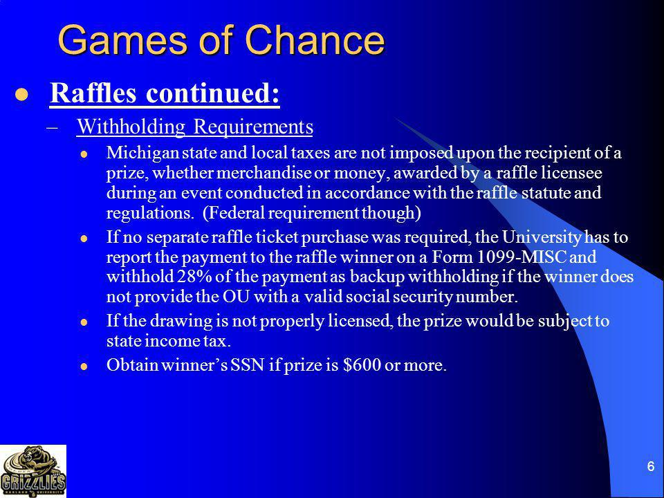 6 Games of Chance Raffles continued: –Withholding Requirements Michigan state and local taxes are not imposed upon the recipient of a prize, whether merchandise or money, awarded by a raffle licensee during an event conducted in accordance with the raffle statute and regulations.