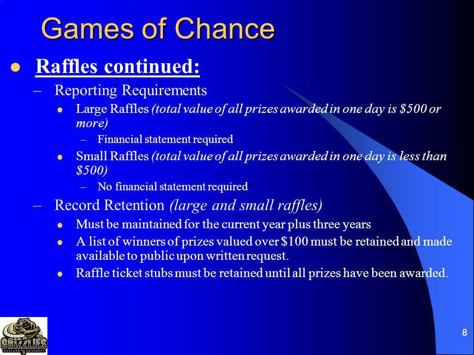 8 Games of Chance Raffles continued: –Reporting Requirements Large Raffles (total value of all prizes awarded in one day is $500 or more) –Financial statement required Small Raffles (total value of all prizes awarded in one day is less than $500) –No financial statement required –Record Retention (large and small raffles) Must be maintained for the current year plus three years A list of winners of prizes valued over $100 must be retained and made available to public upon written request.