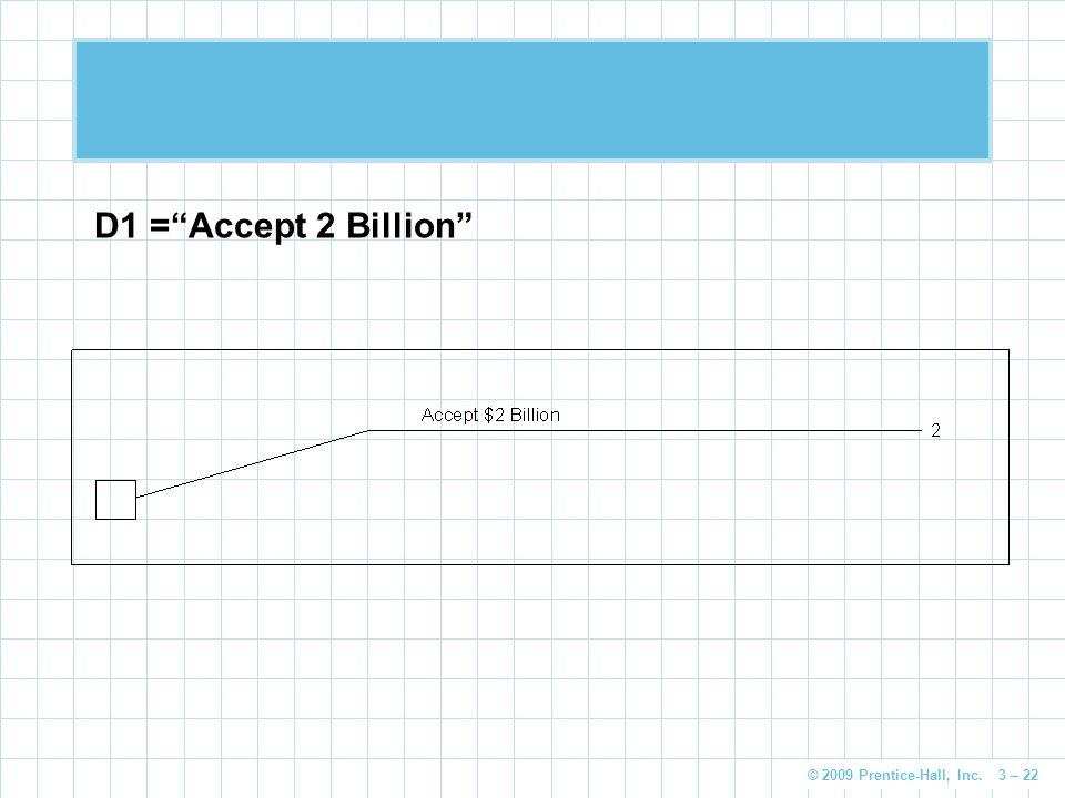 © 2009 Prentice-Hall, Inc. 3 – 22 D1 =Accept 2 Billion