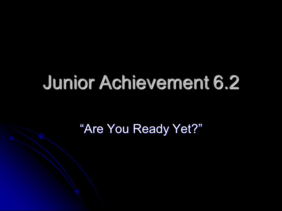 Junior Achievement 6.2 Are You Ready Yet?