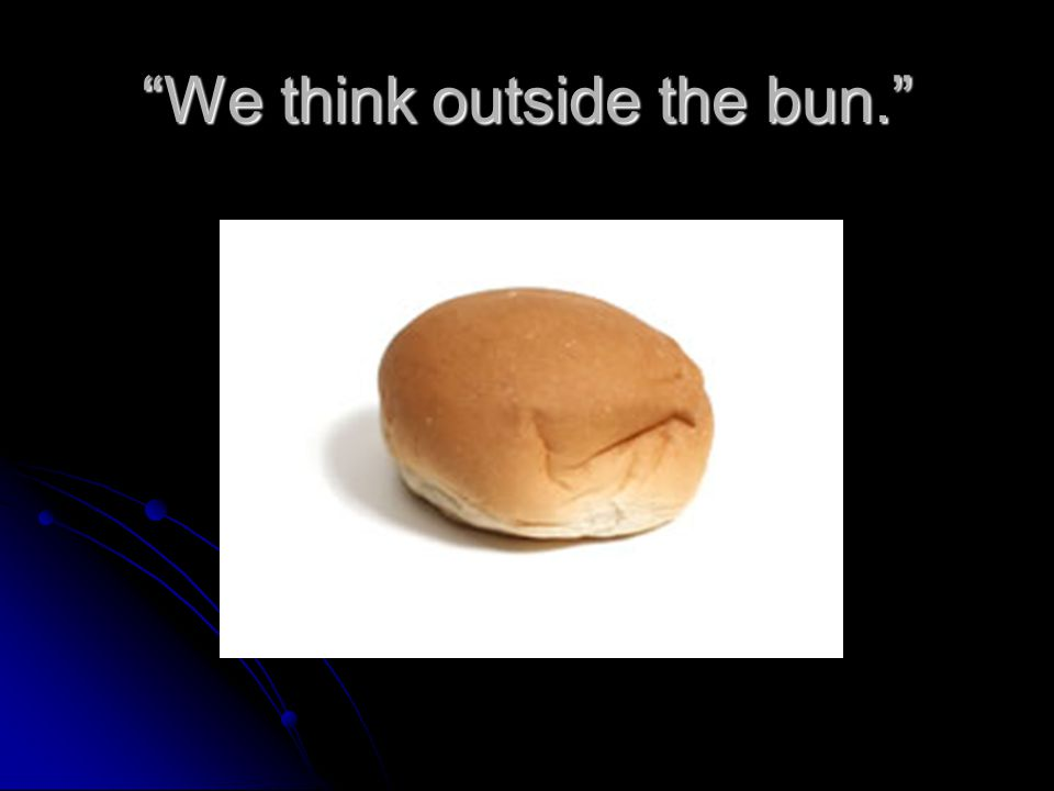 We think outside the bun.