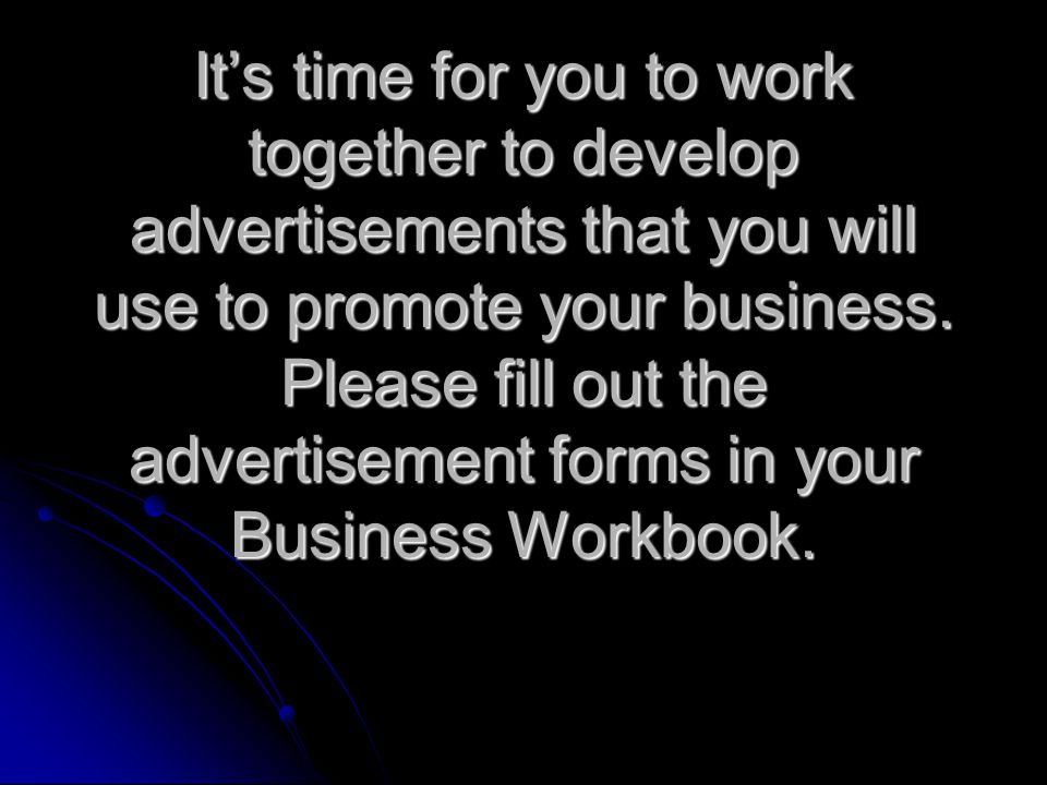 Its time for you to work together to develop advertisements that you will use to promote your business.