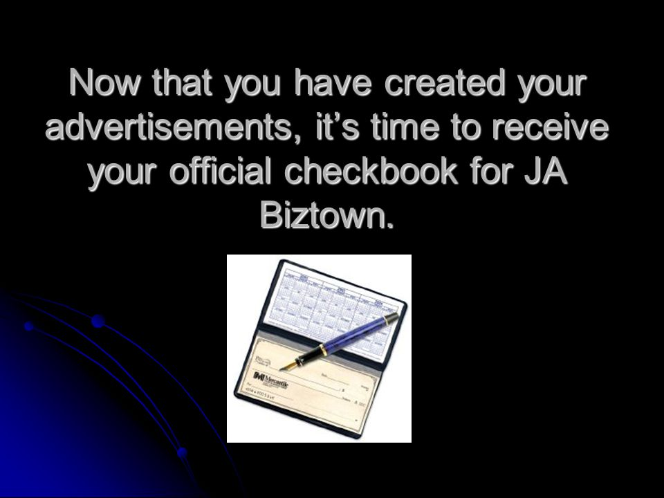 Now that you have created your advertisements, its time to receive your official checkbook for JA Biztown.