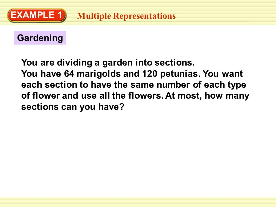 EXAMPLE 1 Multiple Representations Gardening You are dividing a garden into sections. You have 64 marigolds and 120 petunias. You want each section to