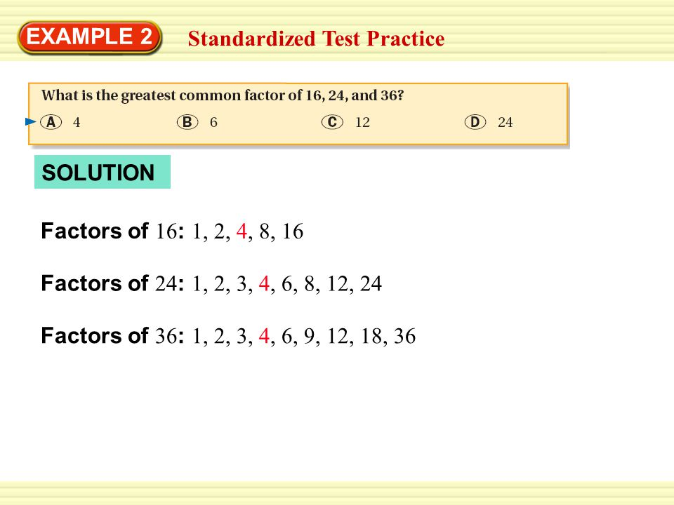EXAMPLE 2 Factors of 36 : 1, 2, 3, 4, 6, 9, 12, 18, 36 Standardized Test Practice Factors of 16 : 1, 2, 4, 8, 16 SOLUTION Factors of 24 : 1, 2, 3, 4,