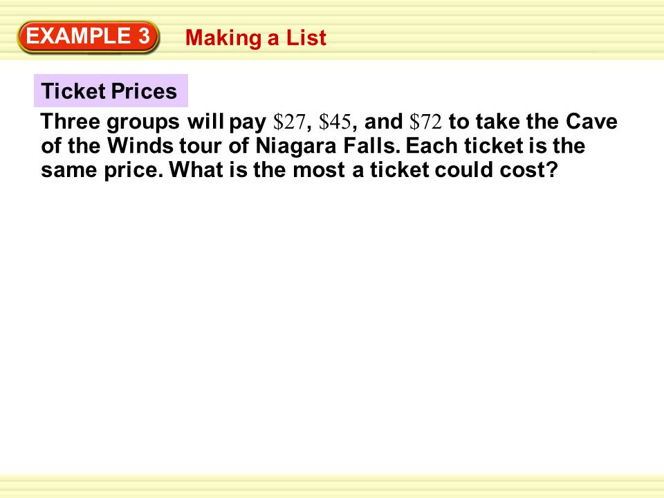 EXAMPLE 3 Ticket Prices Making a List Three groups will pay $27, $45, and $72 to take the Cave same price. What is the most a ticket could cost? of th