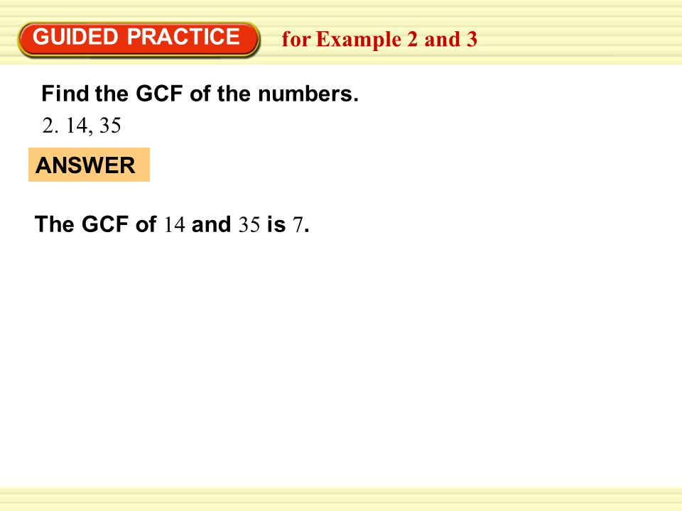 for Example 2 and 3 Find the GCF of the numbers. 2. 14, 35 ANSWER GUIDED PRACTICE The GCF of 14 and 35 is 7.