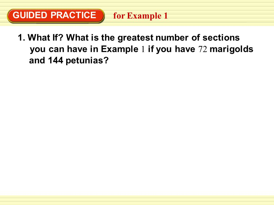 EXAMPLE 1 1. What If? What is the greatest number of sections GUIDED PRACTICE for Example 1 you can have in Example 1 if you have 72 marigolds and 144