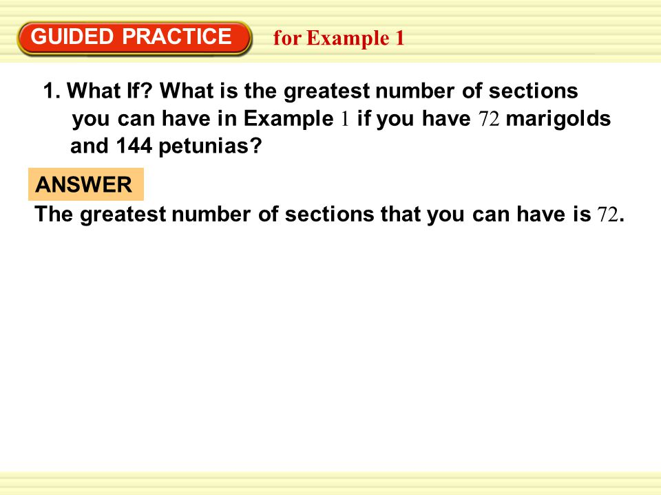 The greatest number of sections that you can have is 72. ANSWER GUIDED PRACTICE for Example 1 1. What If? What is the greatest number of sections you