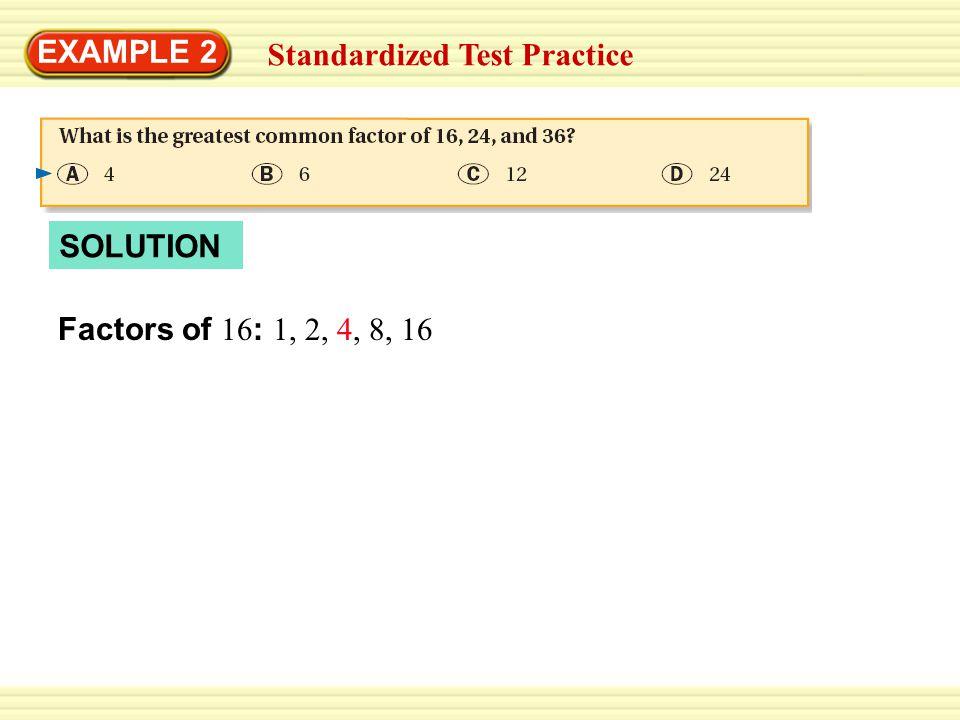 EXAMPLE 2 Factors of 24 : 1, 2, 3, 4, 6, 8, 12, 24 Standardized Test Practice Factors of 16 : 1, 2, 4, 8, 16 SOLUTION