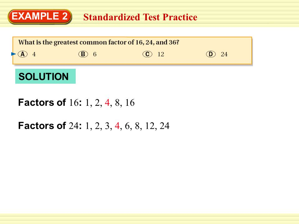 EXAMPLE 2 Factors of 36 : 1, 2, 3, 4, 6, 9, 12, 18, 36 Standardized Test Practice Factors of 16 : 1, 2, 4, 8, 16 SOLUTION Factors of 24 : 1, 2, 3, 4, 6, 8, 12, 24