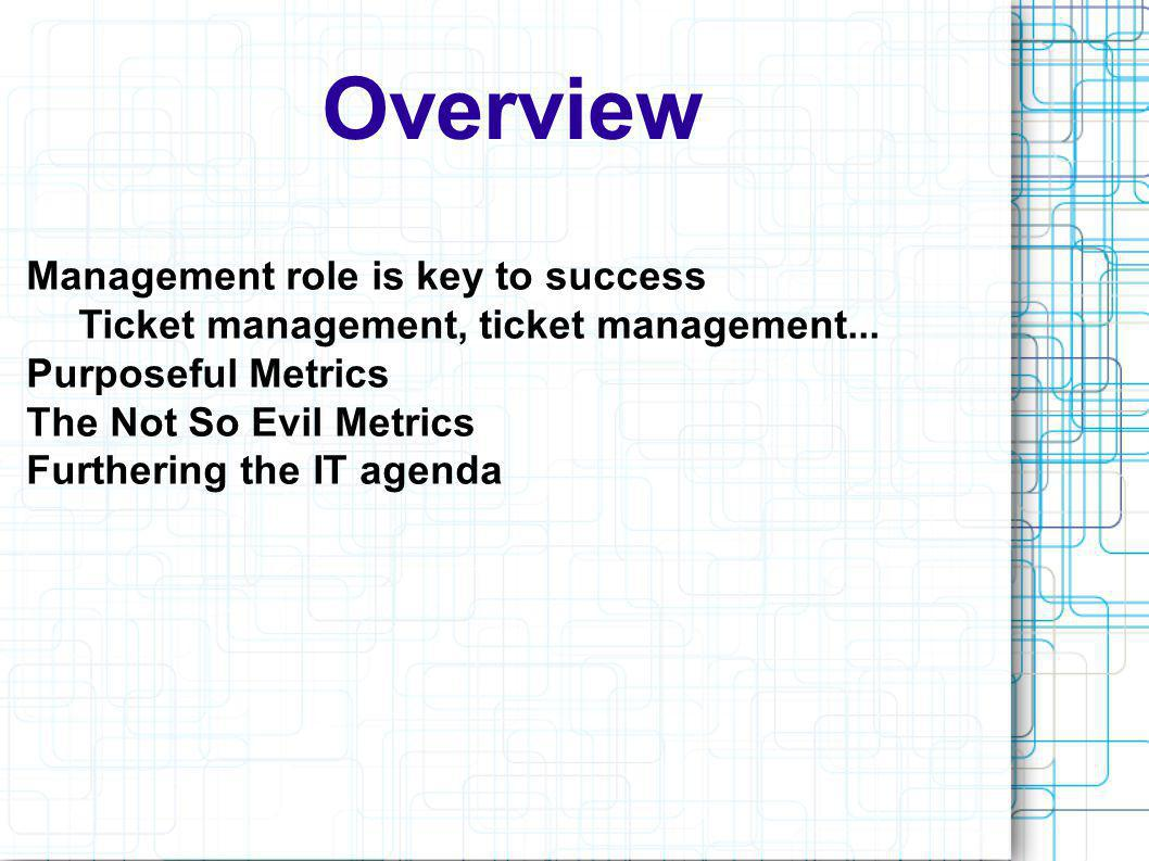 Overview Management role is key to success Ticket management, ticket management... Purposeful Metrics The Not So Evil Metrics Furthering the IT agenda