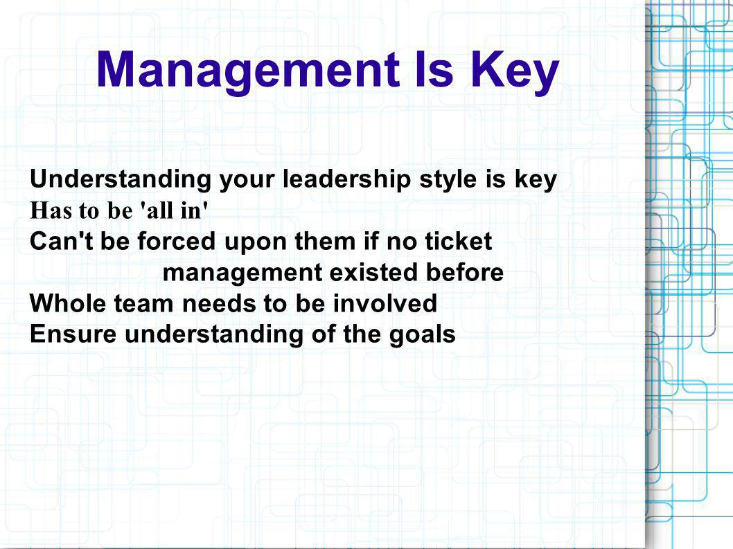 Management Is Key Understanding your leadership style is key Has to be 'all in' Can't be forced upon them if no ticket management existed before Whole