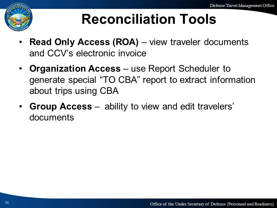 Defense Travel Management Office Office of the Under Secretary of Defense (Personnel and Readiness) 15 Reconciliation Tools Read Only Access (ROA) – view traveler documents and CCVs electronic invoice Organization Access – use Report Scheduler to generate special TO CBA report to extract information about trips using CBA Group Access – ability to view and edit travelers documents